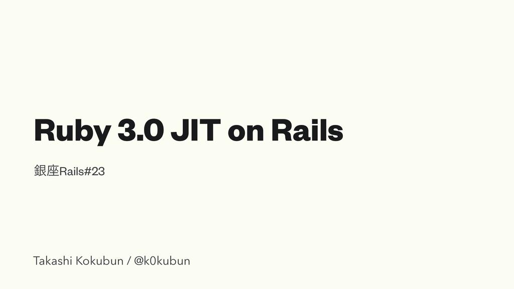 Ruby 3.0 JIT on Rails ۜ࠲Rails#23 Takashi Kokubu...