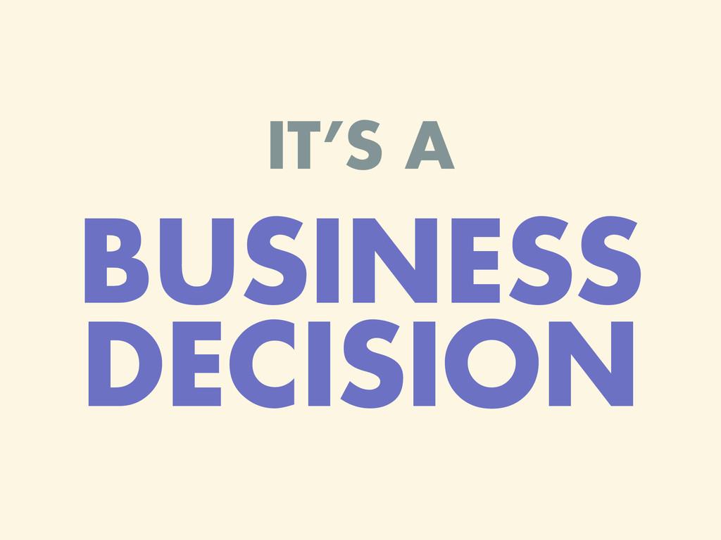 IT'S A BUSINESS DECISION