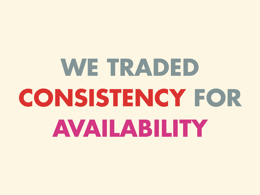 WE TRADED CONSISTENCY FOR AVAILABILITY