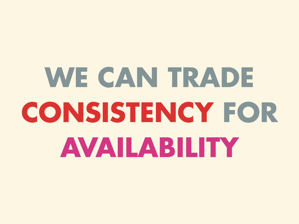 WE CAN TRADE CONSISTENCY FOR AVAILABILITY