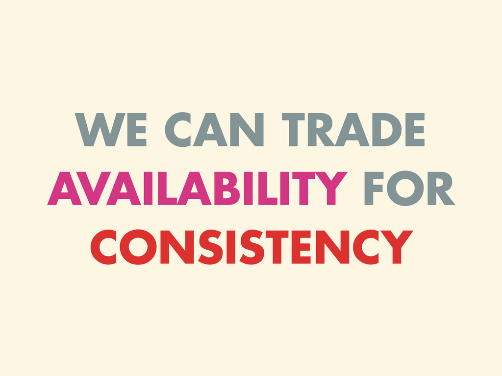WE CAN TRADE AVAILABILITY FOR CONSISTENCY