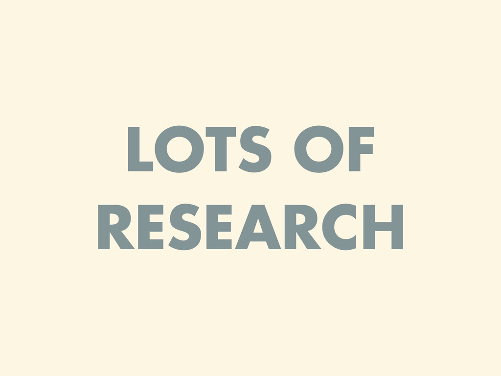 LOTS OF RESEARCH