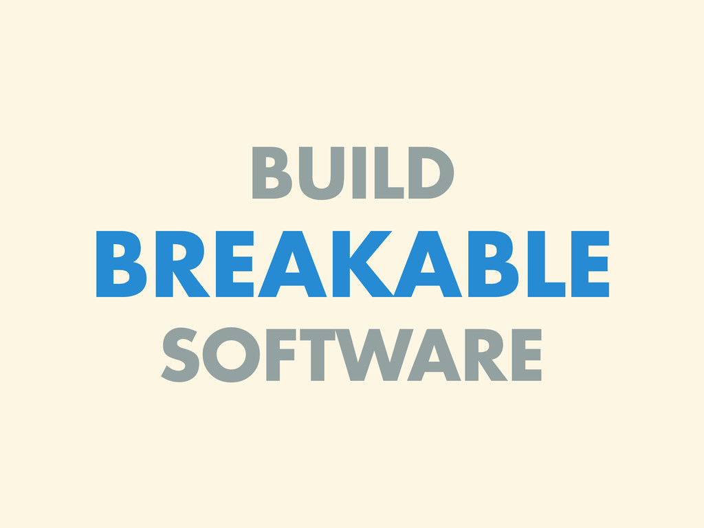 BUILD BREAKABLE SOFTWARE