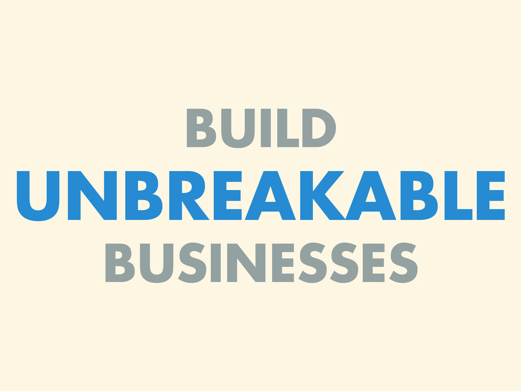 BUILD UNBREAKABLE BUSINESSES