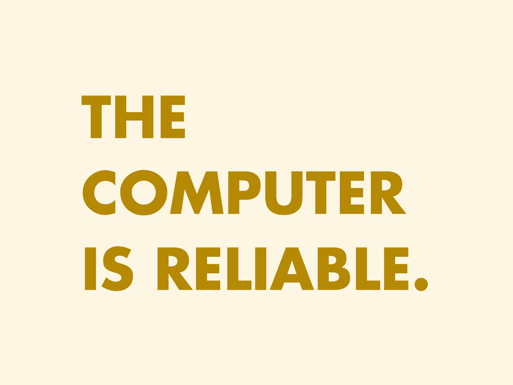 THE COMPUTER IS RELIABLE.