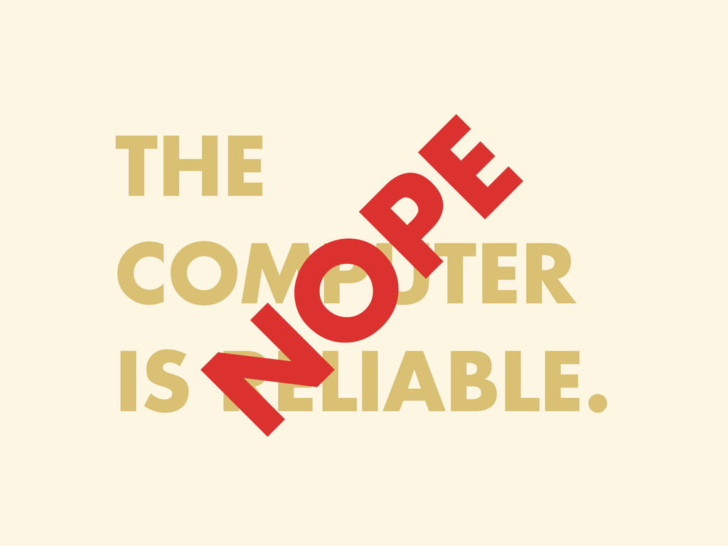 THE COMPUTER IS RELIABLE. N O PE