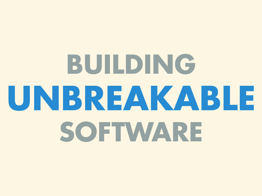 BUILDING UNBREAKABLE SOFTWARE
