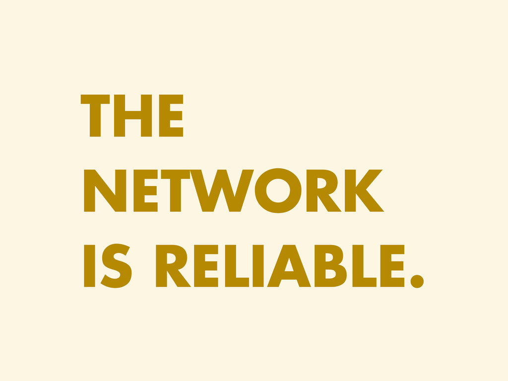 THE NETWORK IS RELIABLE.