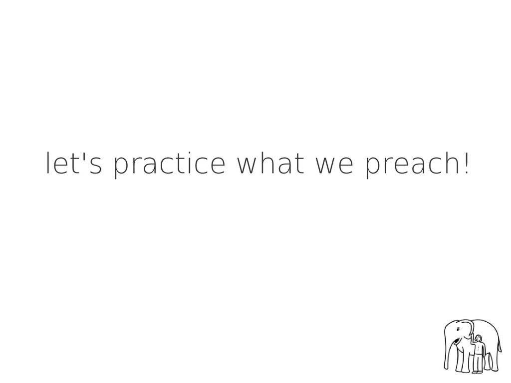 let's practice what we preach!