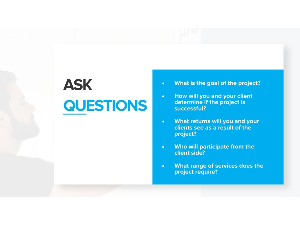 ASK QUESTIONS • What is the goal of the project...