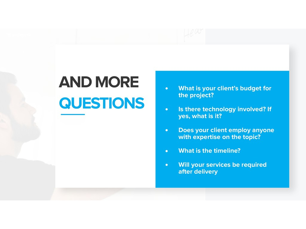 AND MORE QUESTIONS • What is your client's budg...