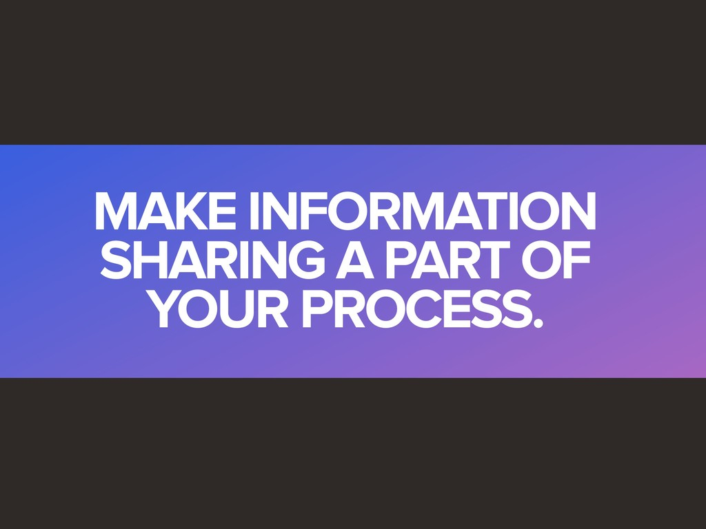 MAKE INFORMATION SHARING A PART OF YOUR PROCESS.