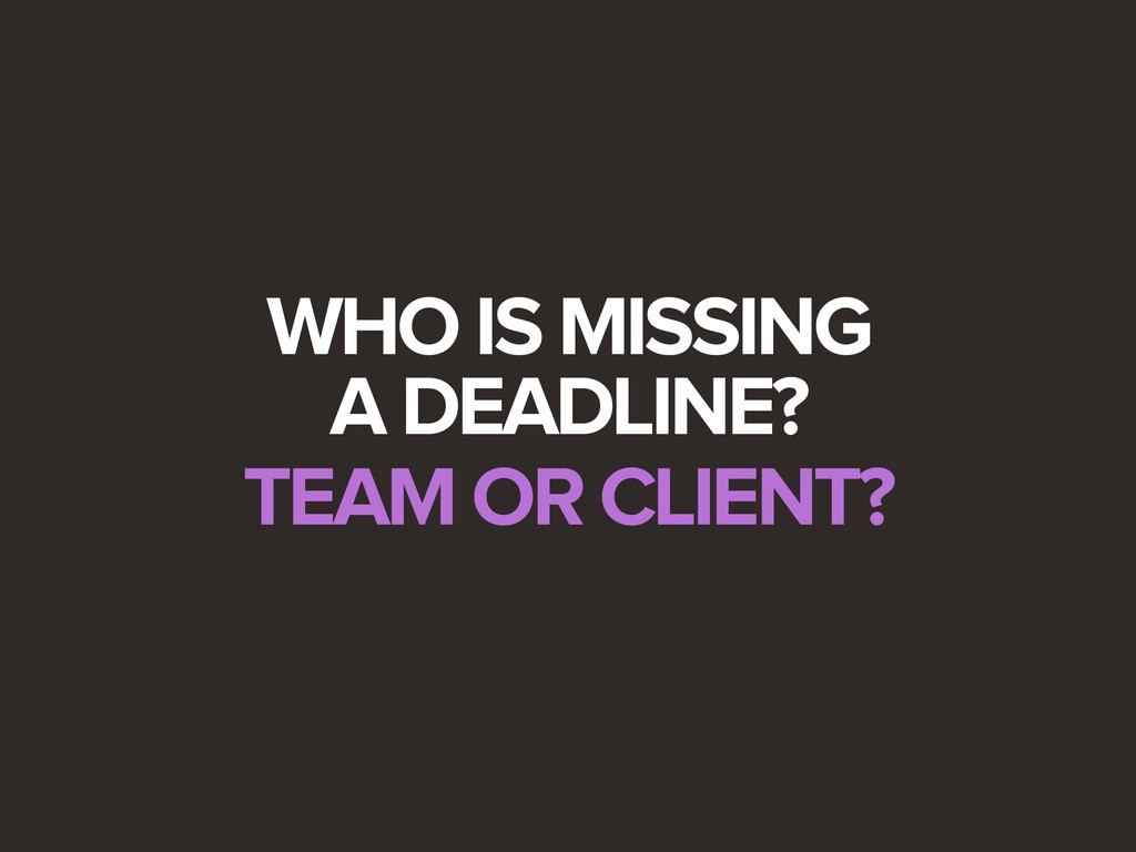 WHO IS MISSING A DEADLINE? TEAM OR CLIENT?