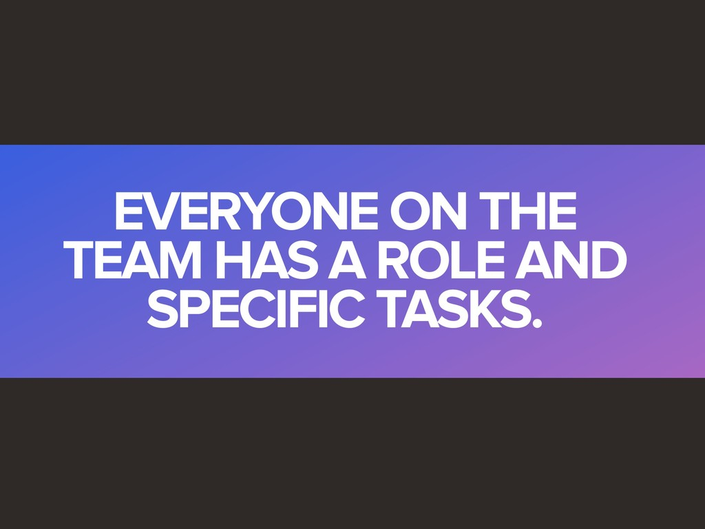 EVERYONE ON THE TEAM HAS A ROLE AND SPECIFIC TA...