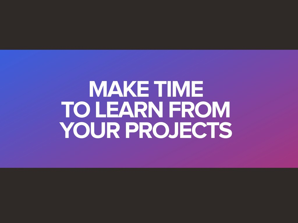 MAKE TIME TO LEARN FROM YOUR PROJECTS