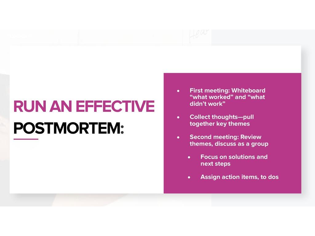 RUN AN EFFECTIVE POSTMORTEM: • First meeting: W...