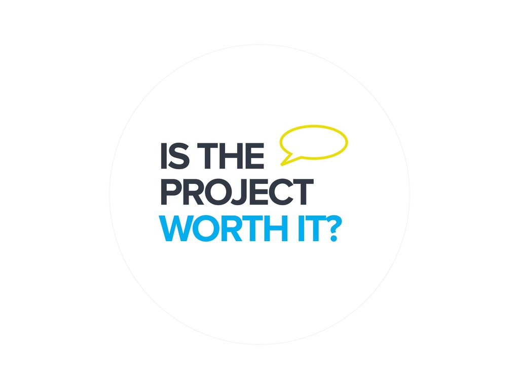IS THE PROJECT WORTH IT?