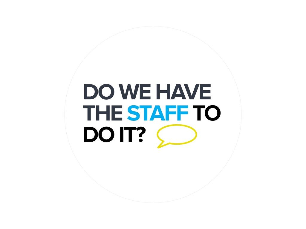 DO WE HAVE THE STAFF TO DO IT?