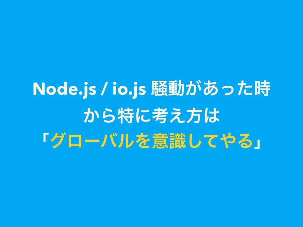 Node.js / io.js ૽ಈ͕͋ͬͨ ͔Βಛʹߟ͑ํ ʮάϩʔόϧΛҙࣝͯ͠Δʯ