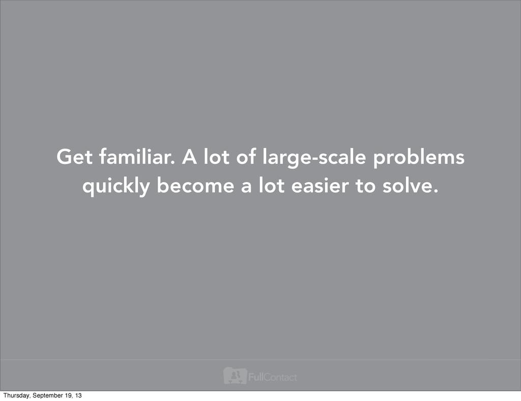 Get familiar. A lot of large-scale problems qui...