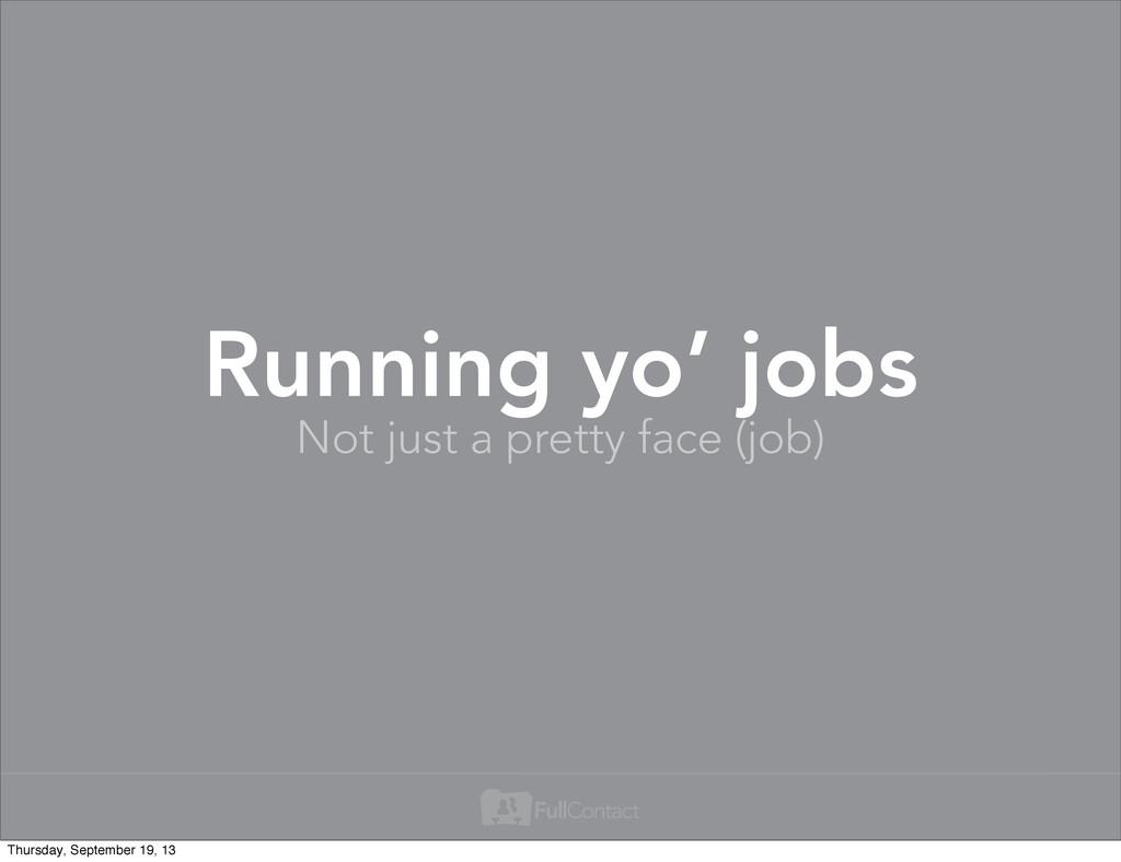 Not just a pretty face (job) Running yo' jobs T...
