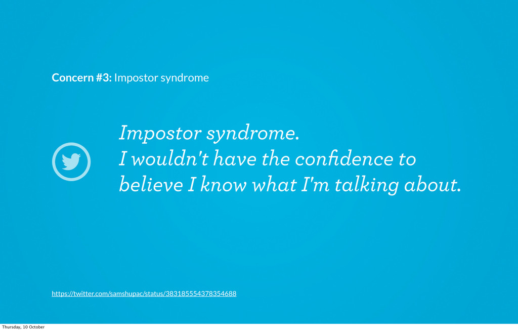 Impostor syndrome. I wouldn't have the confidenc...