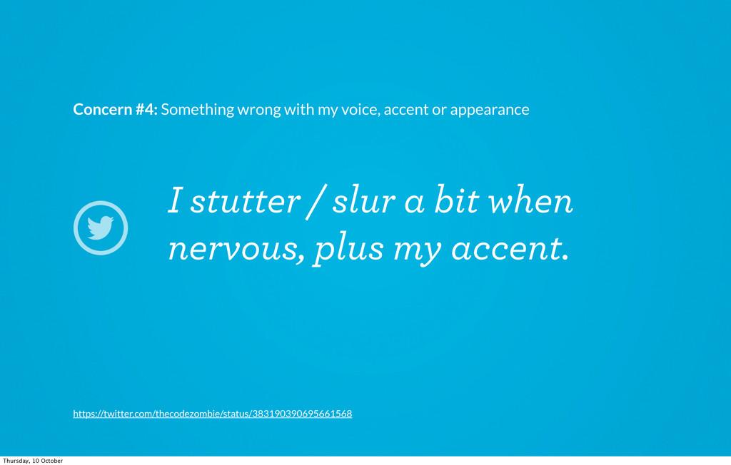 I stutter / slur a bit when nervous, plus my ac...