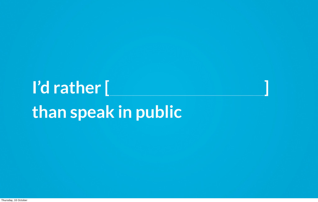 I'd rather [_______________________] than speak...