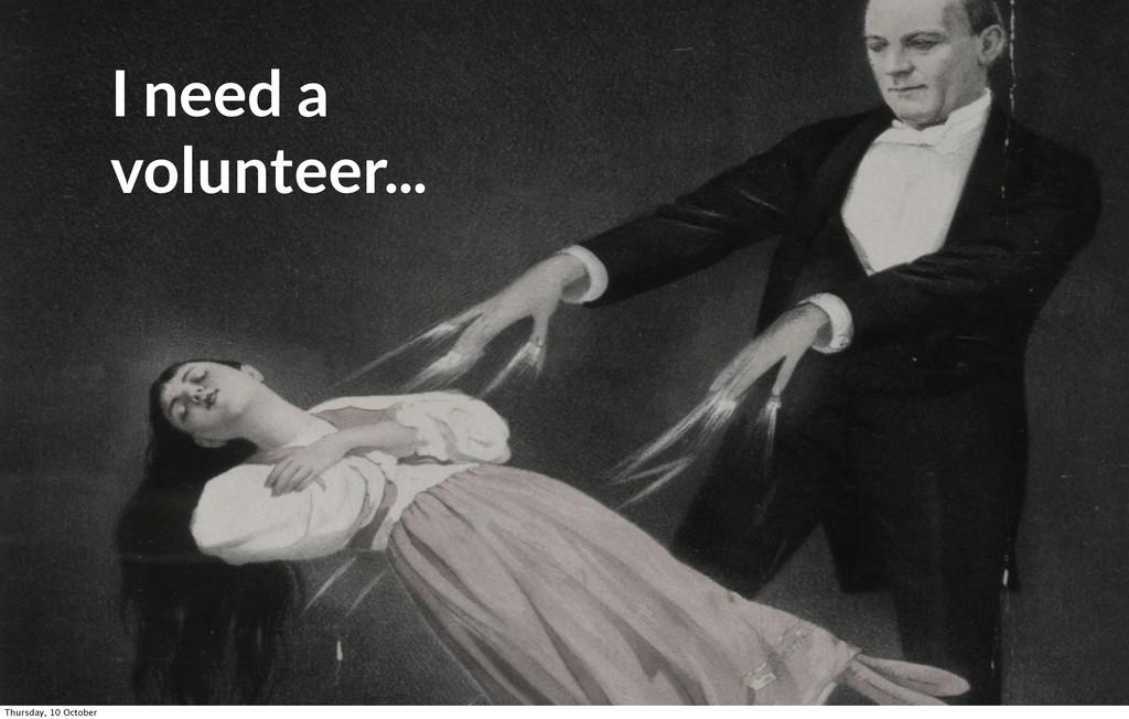I need a volunteer... Thursday, 10 October