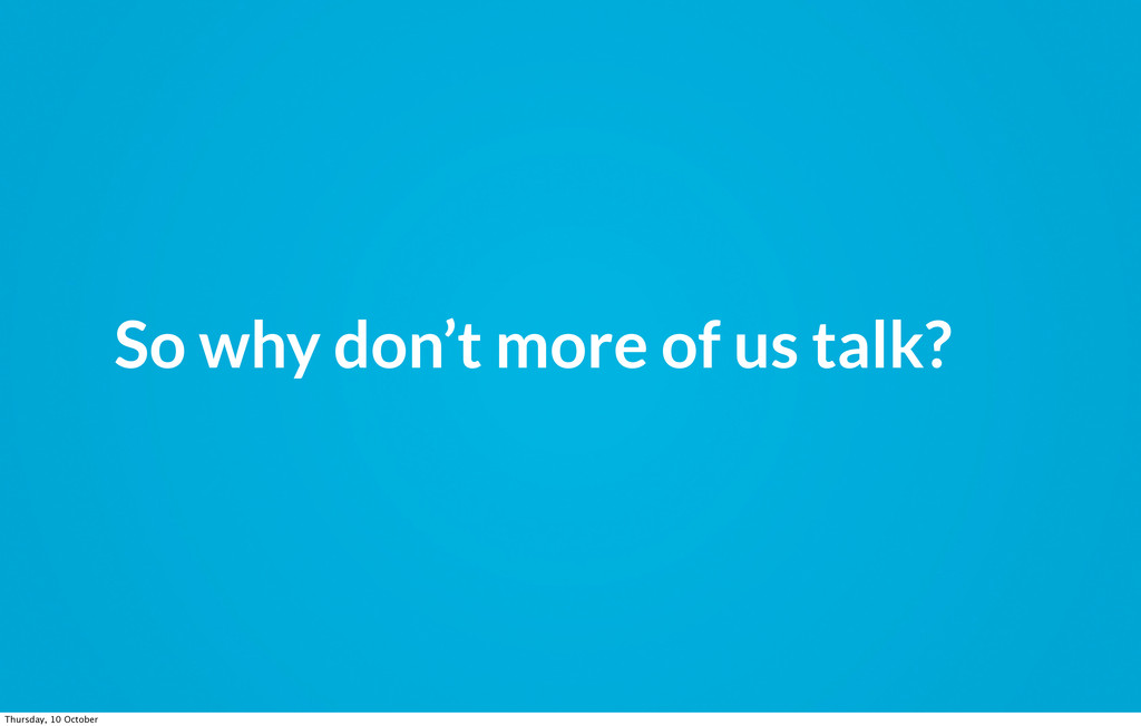 So why don't more of us talk? Thursday, 10 Octo...