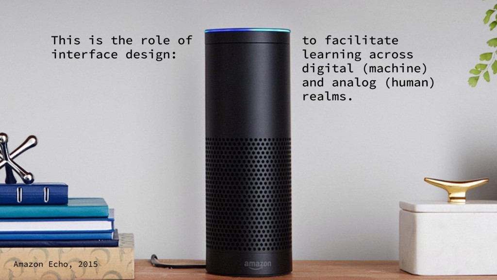 Amazon Echo, 2015 This is the role of interface...