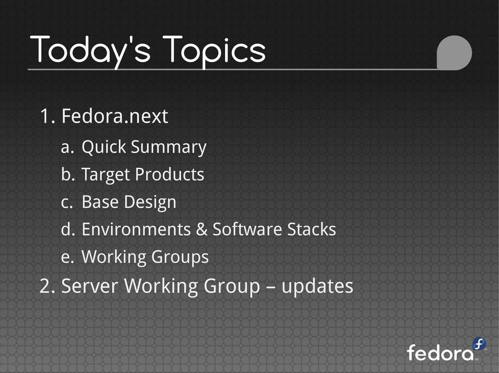 Today's Topics 1. Fedora.next a. Quick Summary ...
