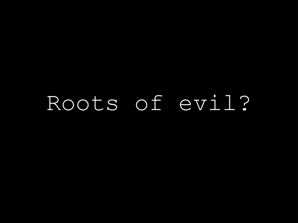 Roots of evil?
