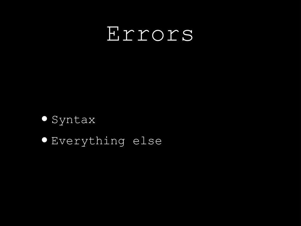 Errors •Syntax •Everything else