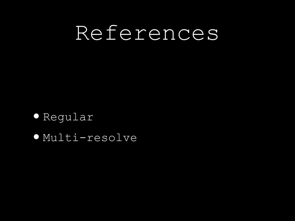 References •Regular •Multi-resolve