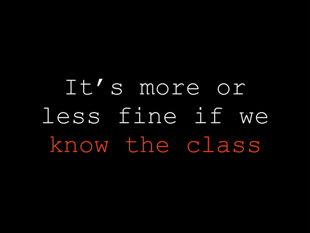 It's more or less fine if we know the class