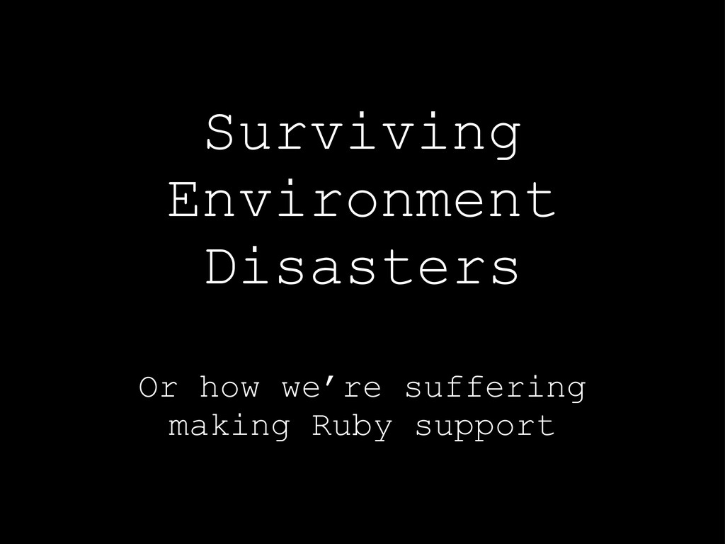 Surviving Environment Disasters Or how we're su...