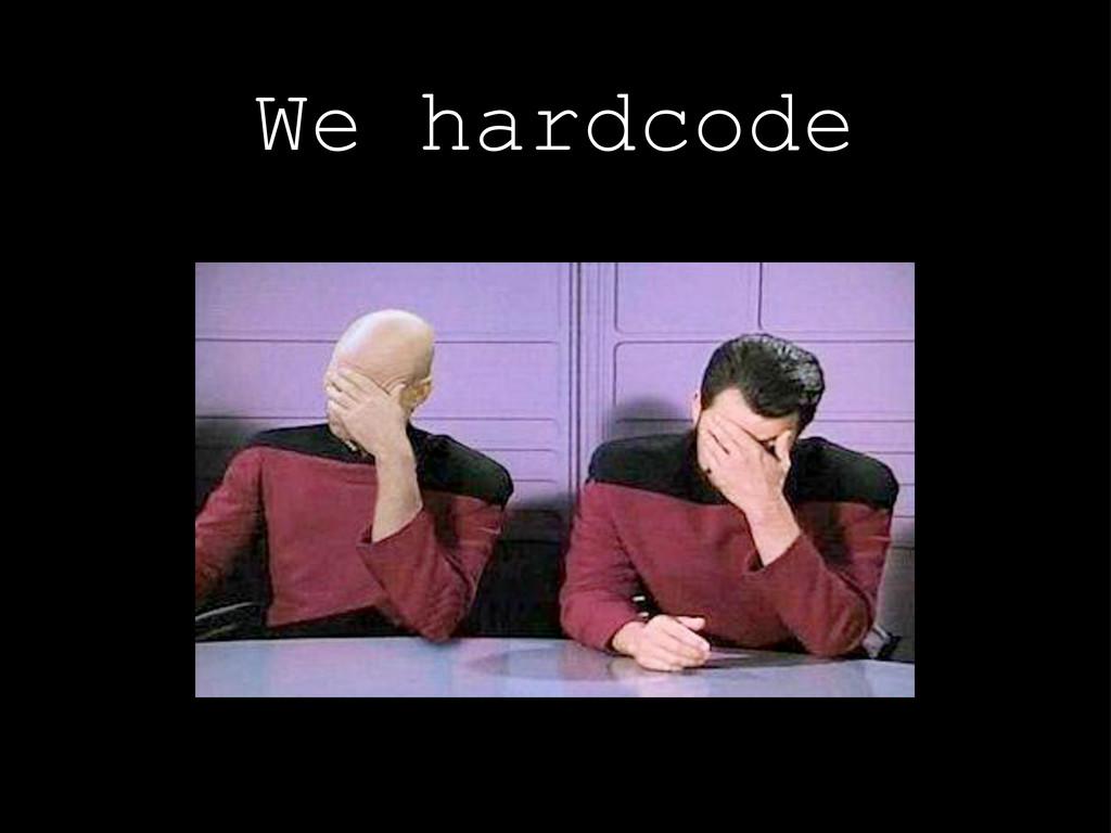 We hardcode