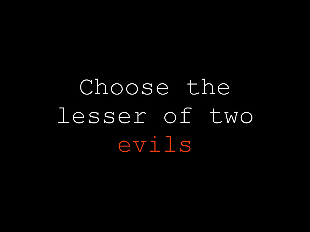 Choose the lesser of two evils
