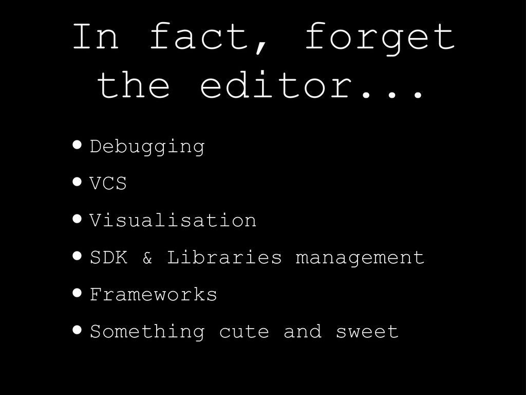 In fact, forget the editor... •Debugging •VCS •...