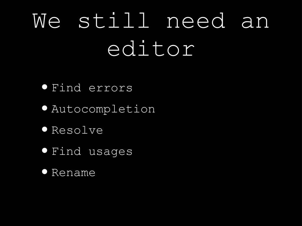 We still need an editor •Find errors •Autocompl...