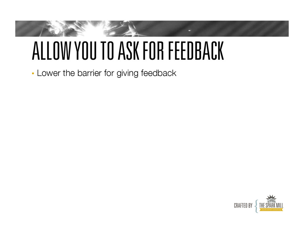 ALLOW YOU TO ASK FOR FEEDBACK • Lower the barr...