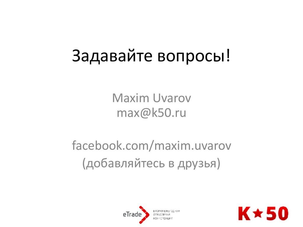Задавайте вопросы! Maxim Uvarov max@k50.ru fa...