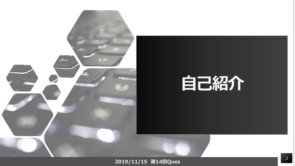 自己紹介 3 2019/11/15 第14回Ques