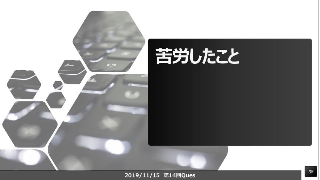 苦労したこと 38 2019/11/15 第14回Ques