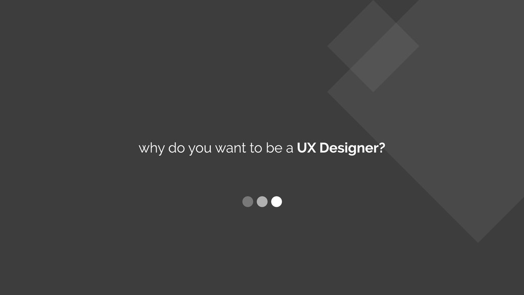 why do you want to be a UX Designer?