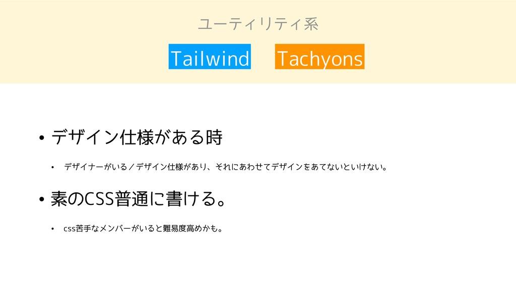 ユーティリティ系 Tailwind Tachyons • デザイン仕様がある時 • デザイナー...