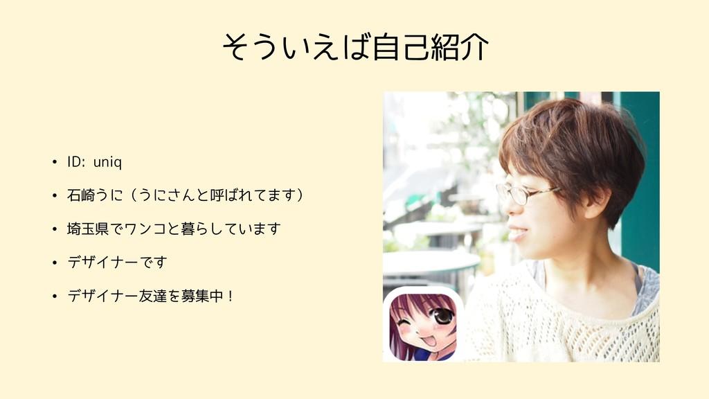 そういえば自己紹介 • ID: uniq • 石崎うに(うにさんと呼ばれてます) • 埼玉県で...
