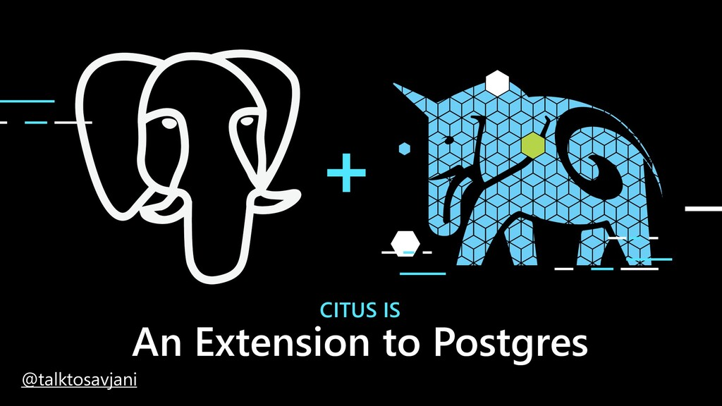 CITUS IS An Extension to Postgres @talktosavjani