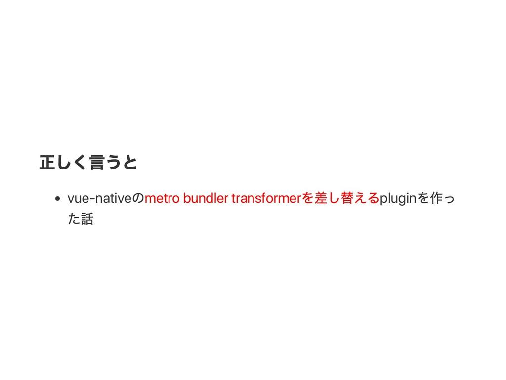 正しく言うと vue‑native のmetro bundler transformer を差...